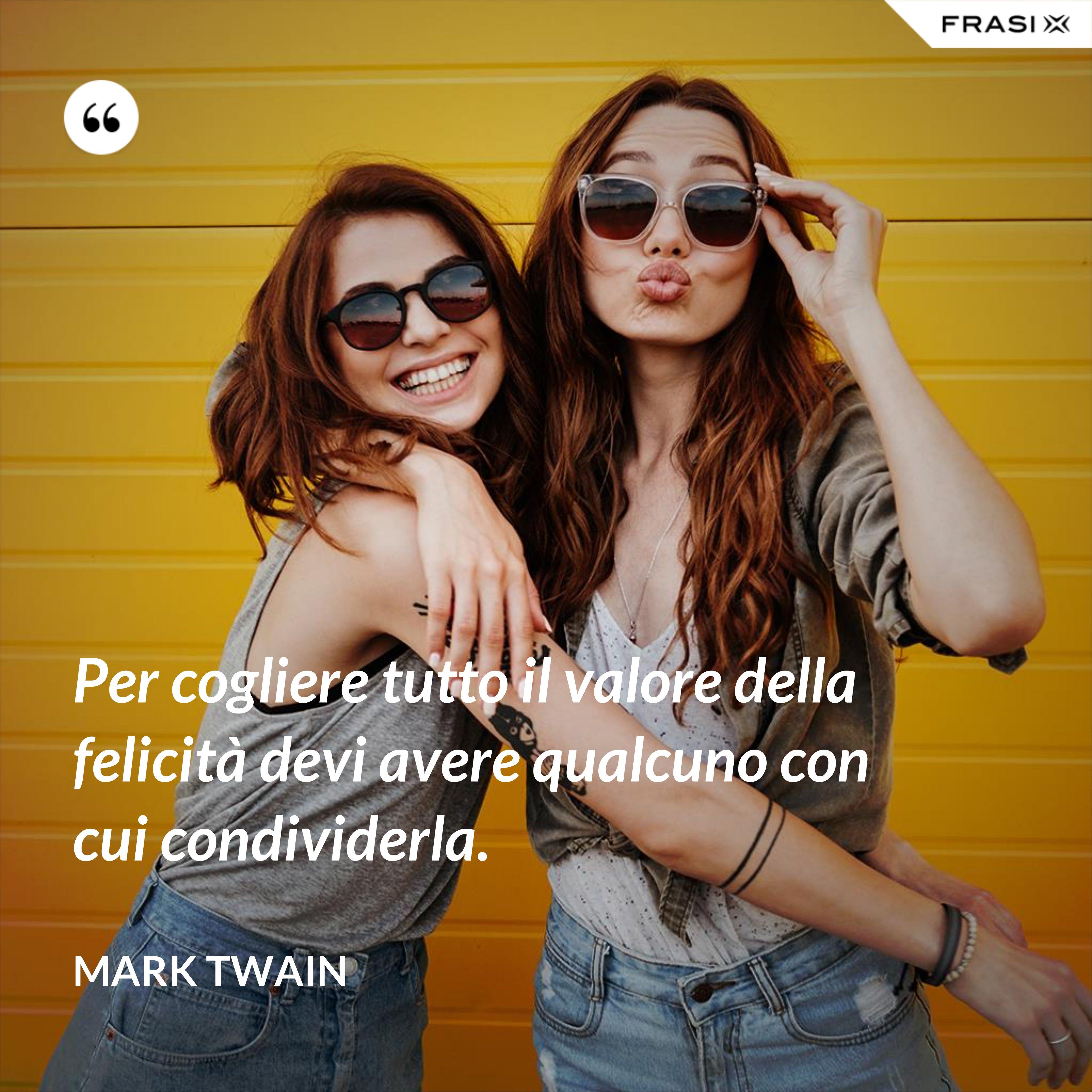 Per cogliere tutto il valore della felicità devi avere qualcuno con cui condividerla. - Mark Twain