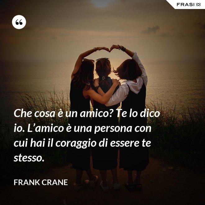 Che cosa è un amico? Te lo dico io. L'amico è una persona con cui hai il coraggio di essere te stesso. - Frank Crane