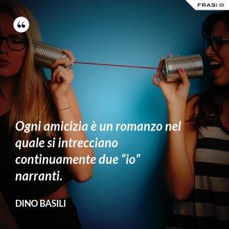 """Ogni amicizia è un romanzo nel quale si intrecciano continuamente due """"io"""" narranti. - Dino Basili"""