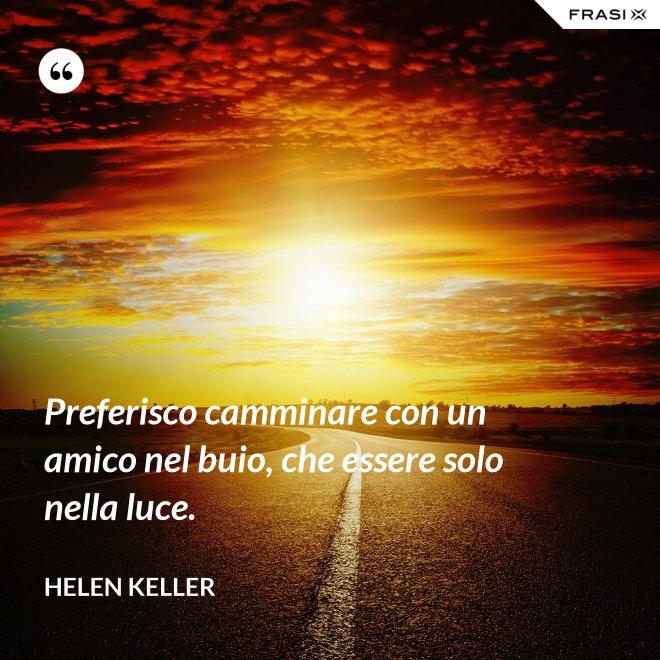 Preferisco camminare con un amico nel buio, che essere solo nella luce. - Helen Keller