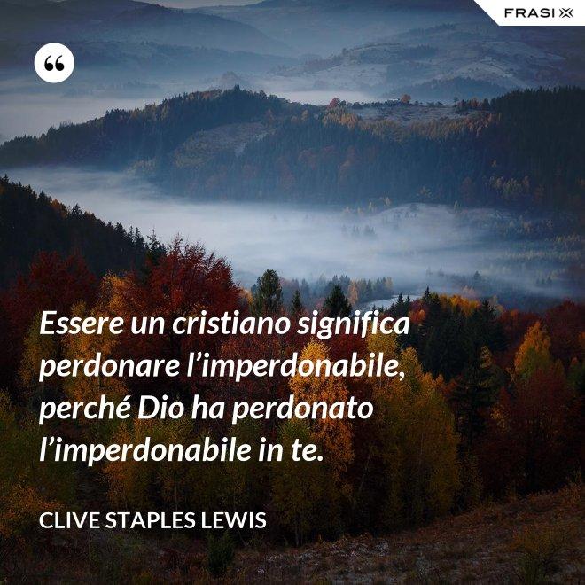 Essere un cristiano significa perdonare l'imperdonabile, perché Dio ha perdonato l'imperdonabile in te. - Clive Staples Lewis