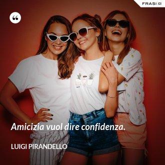 Amicizia vuol dire confidenza. - Luigi Pirandello
