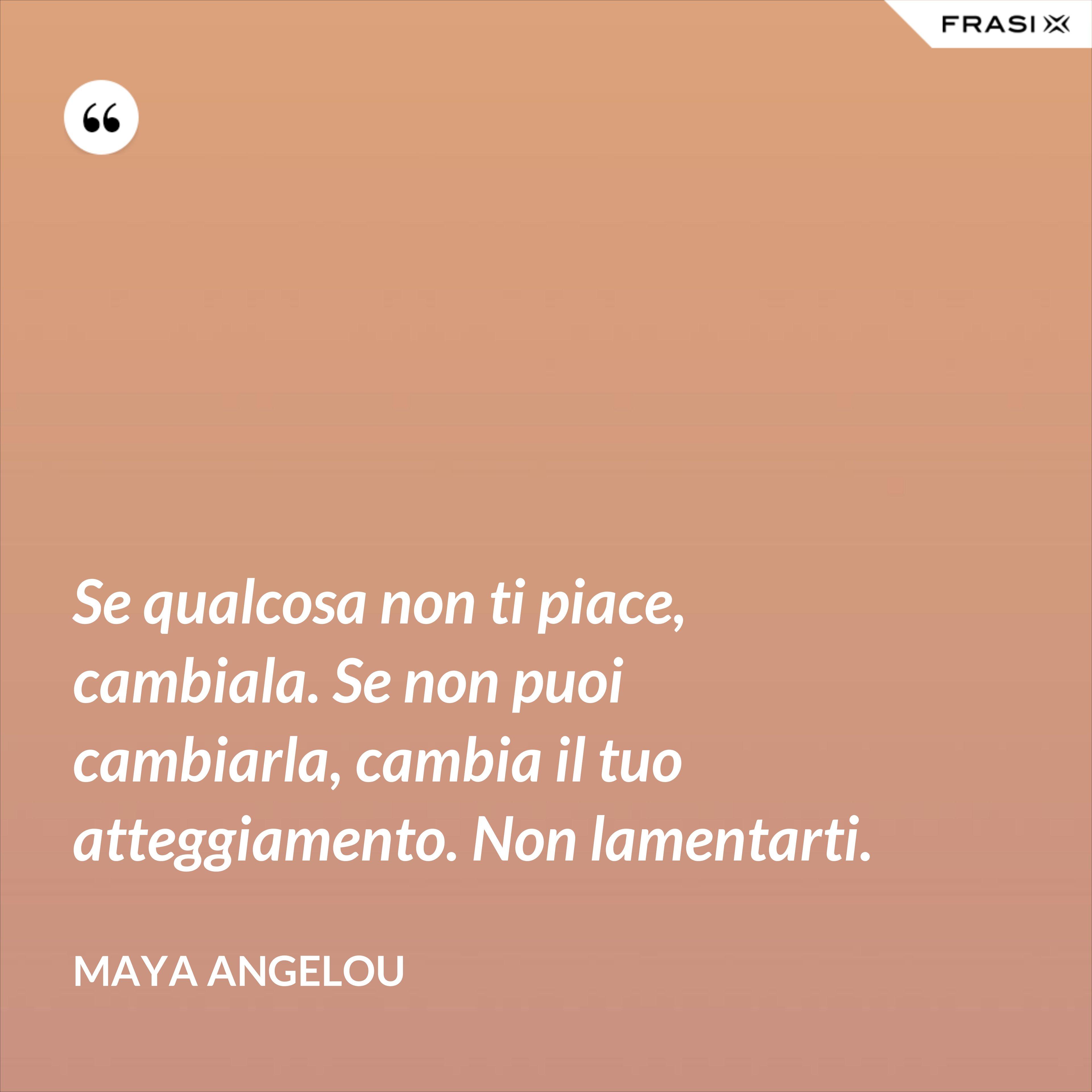 Se qualcosa non ti piace, cambiala. Se non puoi cambiarla, cambia il tuo atteggiamento. Non lamentarti. - Maya Angelou