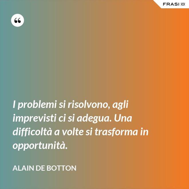 I problemi si risolvono, agli imprevisti ci si adegua. Una difficoltà a volte si trasforma in opportunità. - Alain de Botton