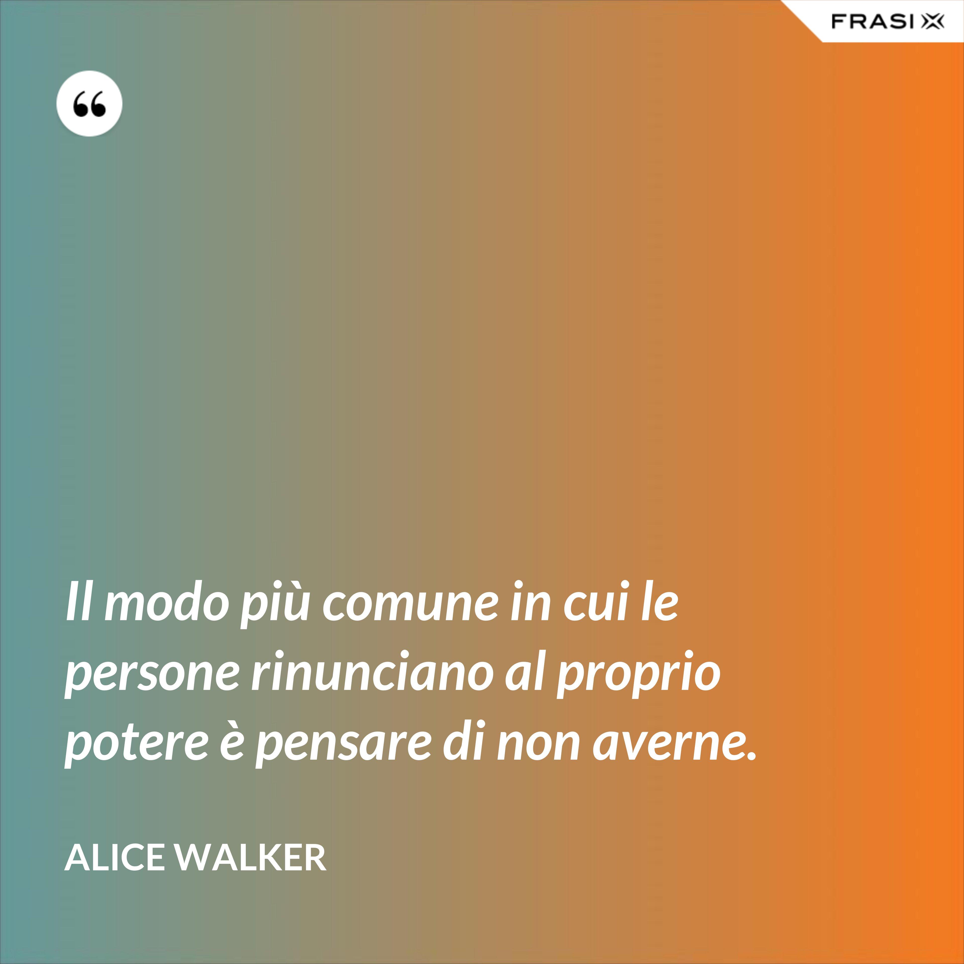 Il modo più comune in cui le persone rinunciano al proprio potere è pensare di non averne. - Alice Walker