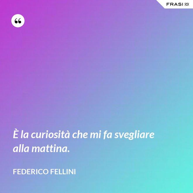 È la curiosità che mi fa svegliare alla mattina. - Federico Fellini