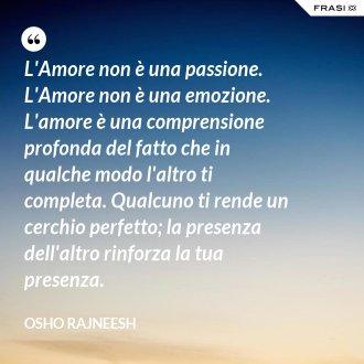 L'Amore non è una passione. L'Amore non è una emozione. L'amore è una comprensione profonda del fatto che in qualche modo l'altro ti completa. Qualcuno ti rende un cerchio perfetto; la presenza dell'altro rinforza la tua presenza.