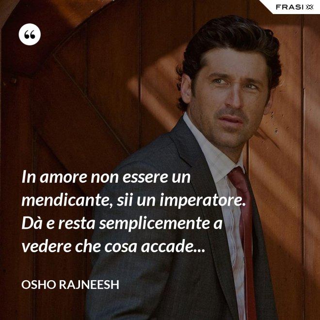 In amore non essere un mendicante, sii un imperatore. Dà e resta semplicemente a vedere che cosa accade... - Osho Rajneesh