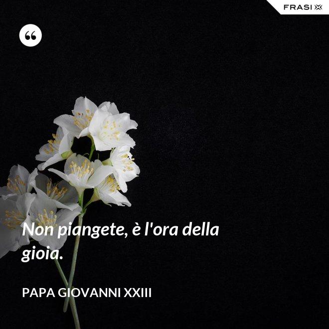 Non piangete, è l'ora della gioia. - Papa Giovanni XXIII