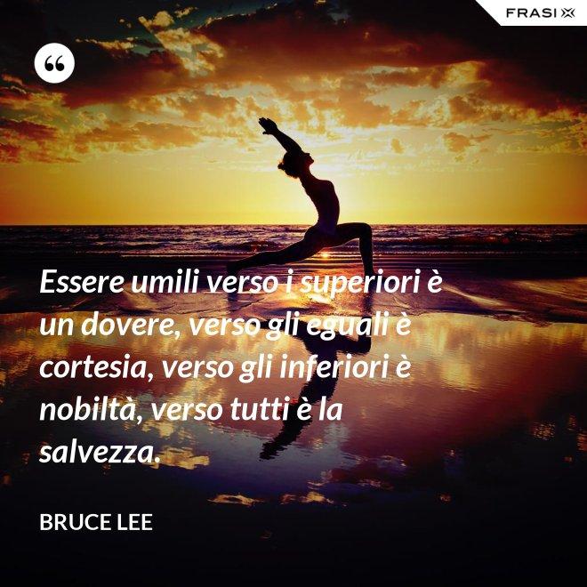 Essere umili verso i superiori è un dovere, verso gli eguali è cortesia, verso gli inferiori è nobiltà, verso tutti è la salvezza. - Bruce Lee