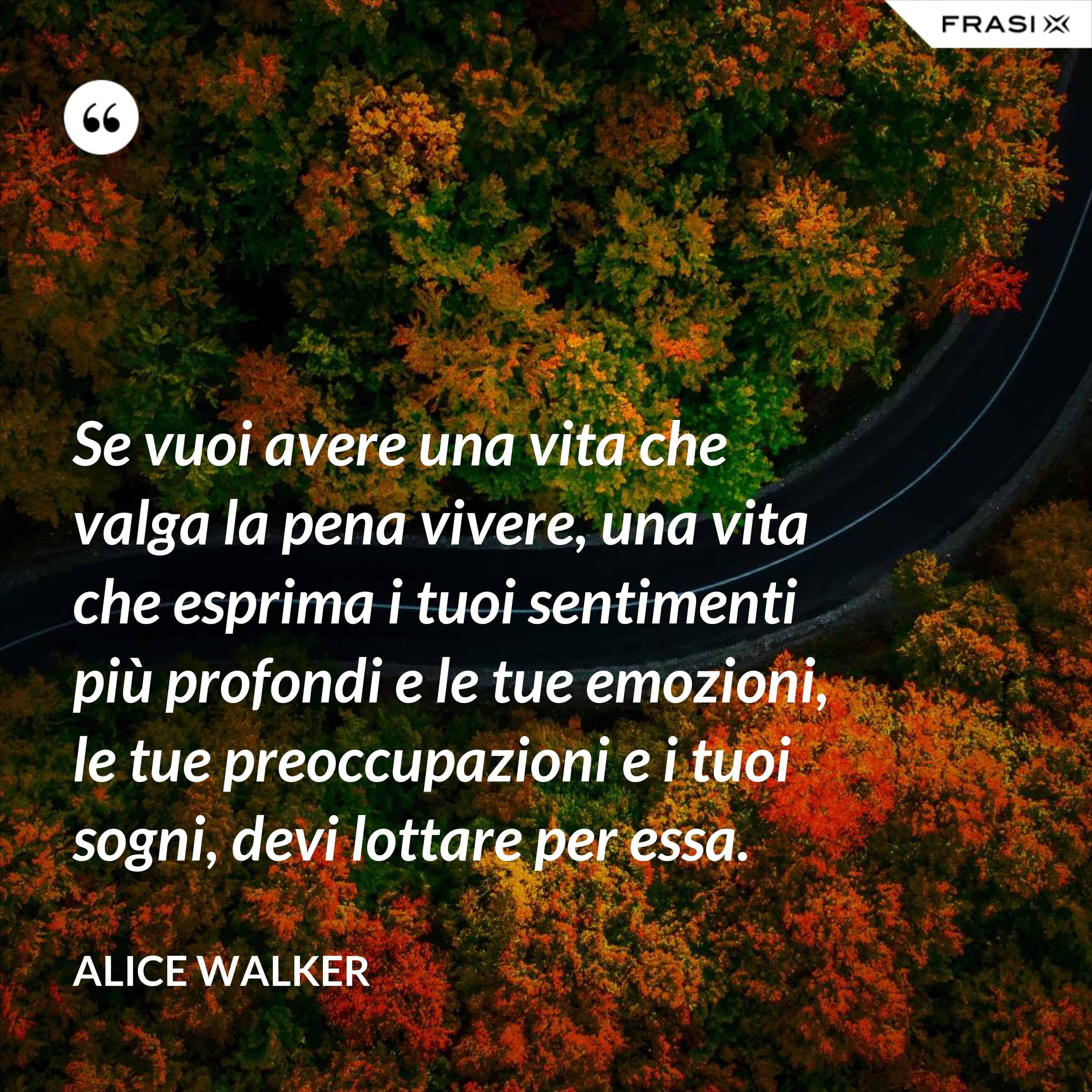 Se vuoi avere una vita che valga la pena vivere, una vita che esprima i tuoi sentimenti più profondi e le tue emozioni, le tue preoccupazioni e i tuoi sogni, devi lottare per essa. - Alice Walker