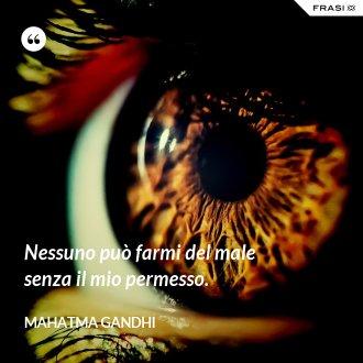 Nessuno può farmi del male senza il mio permesso. - Mahatma Gandhi