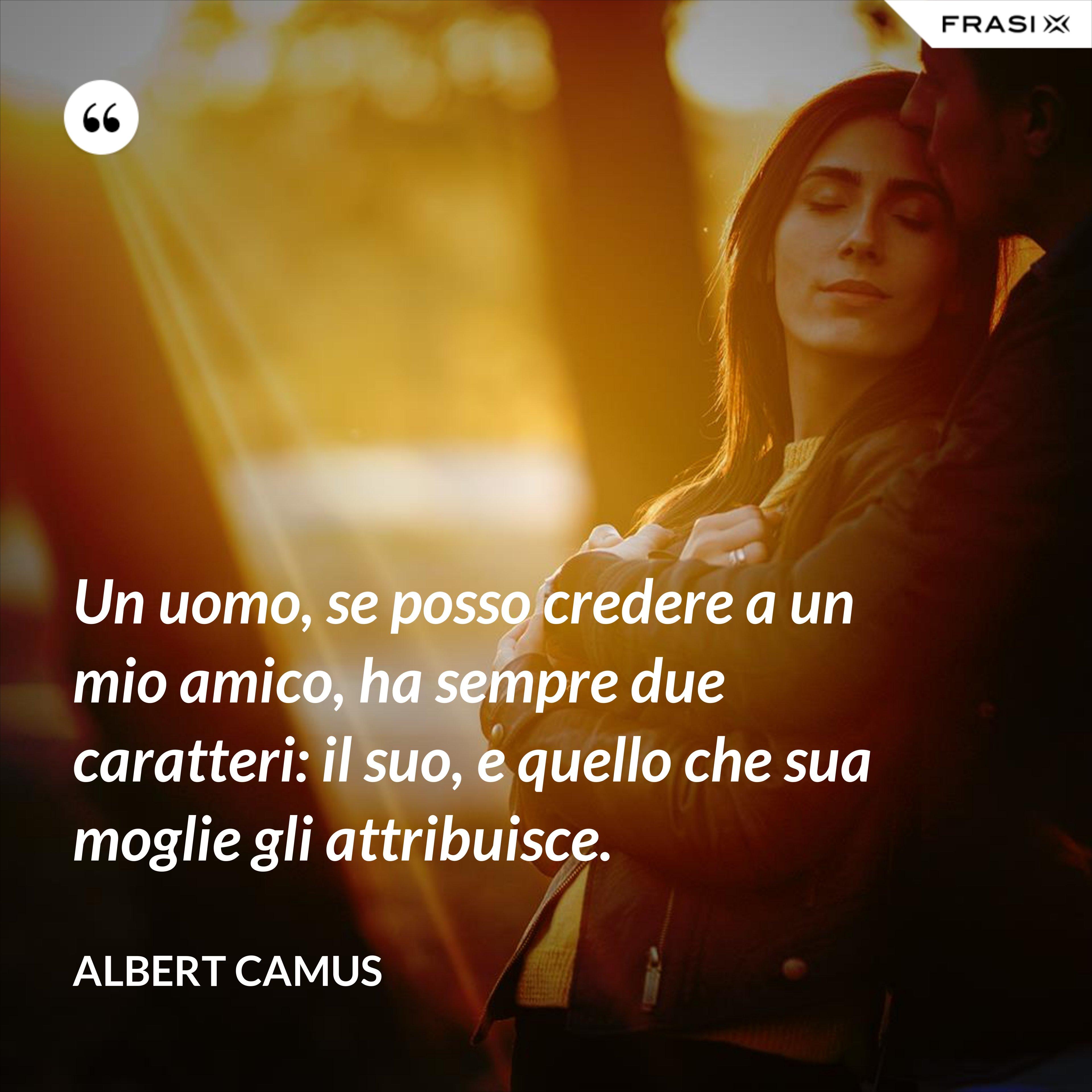 Un uomo, se posso credere a un mio amico, ha sempre due caratteri: il suo, e quello che sua moglie gli attribuisce. - Albert Camus
