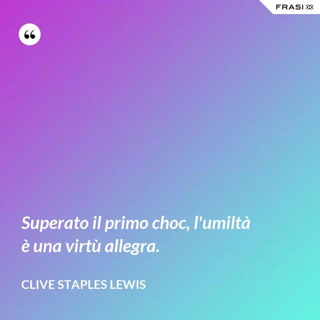 Superato il primo choc, l'umiltà è una virtù allegra. - Clive Staples Lewis