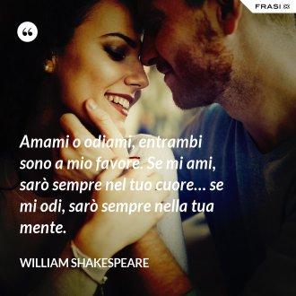 Amami o odiami, entrambi sono a mio favore. Se mi ami, sarò sempre nel tuo cuore… se mi odi, sarò sempre nella tua mente.