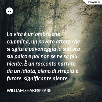 La vita è un'ombra che cammina, un povero attore che si agita e pavoneggia la sua ora sul palco e poi non se ne sa più niente. È un racconto narrato da un idiota, pieno di strepiti e furore, significante niente.