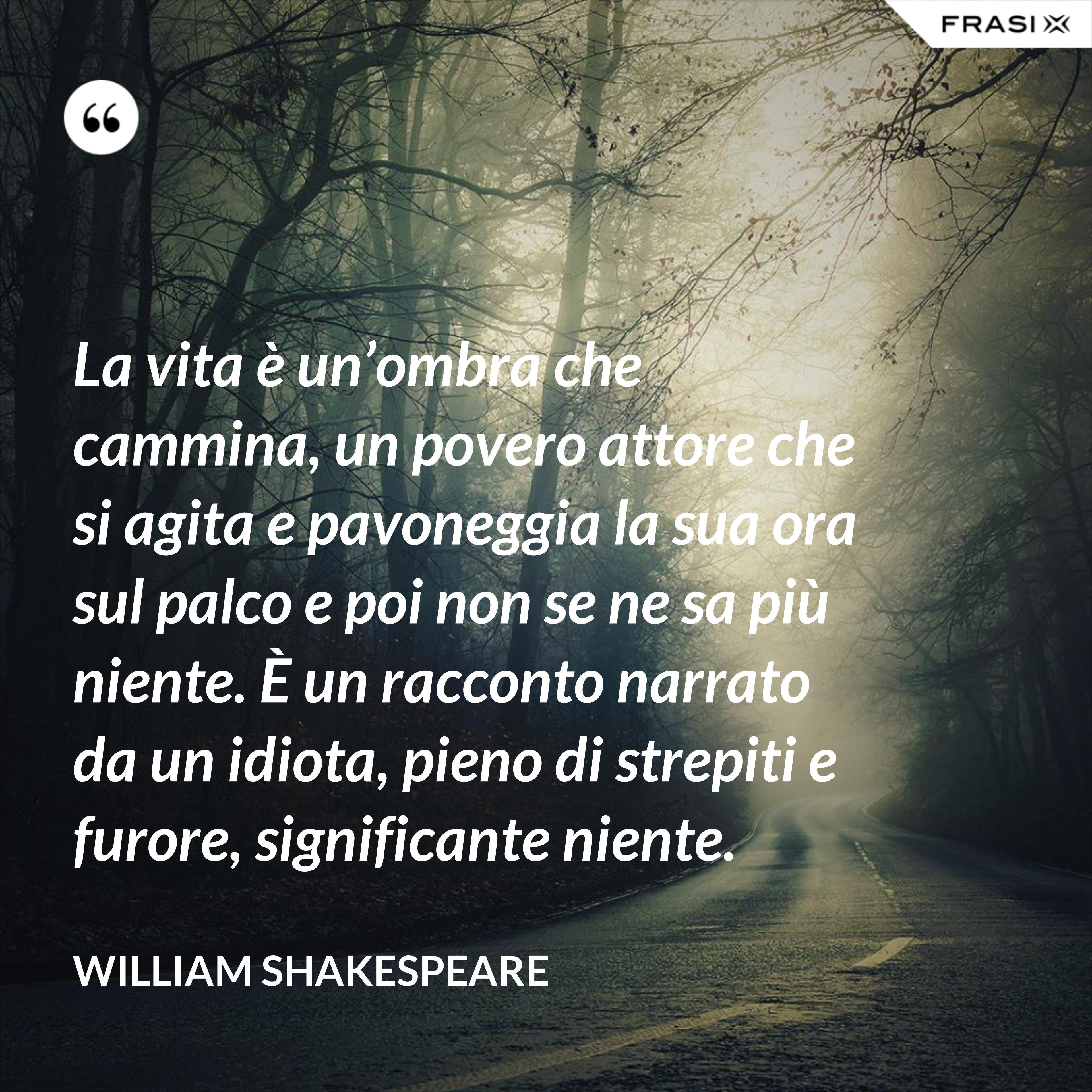 La vita è un'ombra che cammina, un povero attore che si agita e pavoneggia la sua ora sul palco e poi non se ne sa più niente. È un racconto narrato da un idiota, pieno di strepiti e furore, significante niente. - William Shakespeare