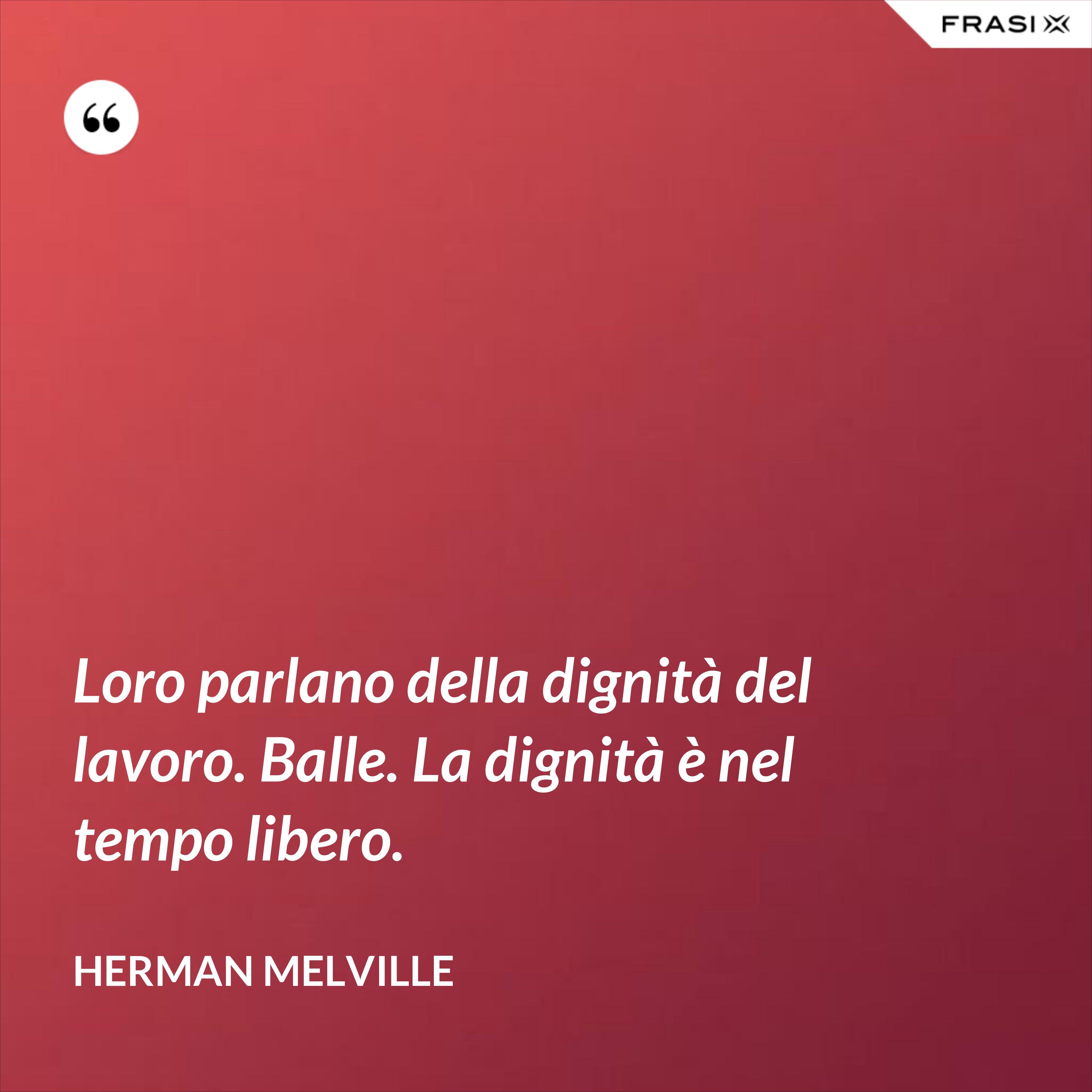 Loro parlano della dignità del lavoro. Balle. La dignità è nel tempo libero. - Herman Melville