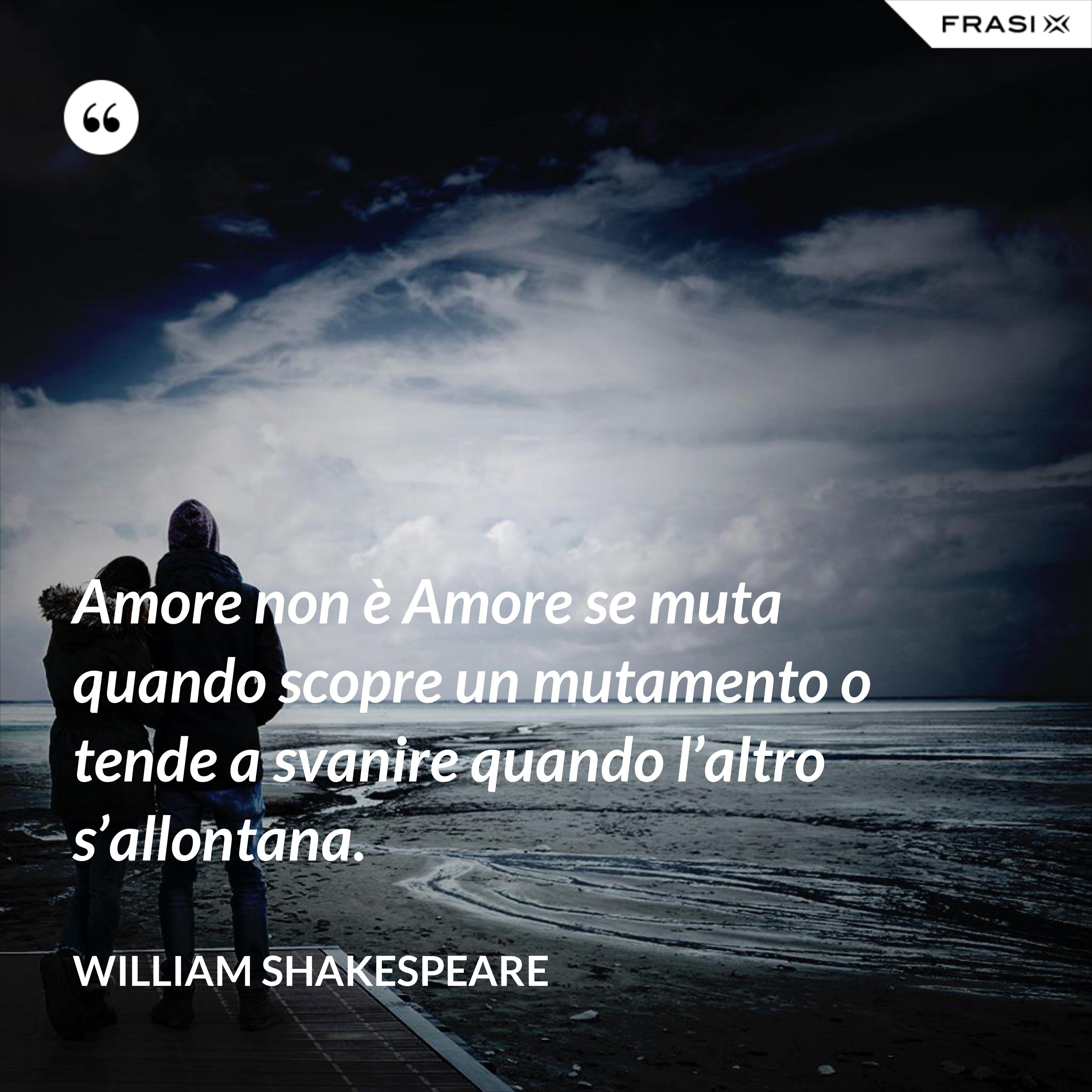 Amore non è Amore se muta quando scopre un mutamento o tende a svanire quando l'altro s'allontana. - William Shakespeare