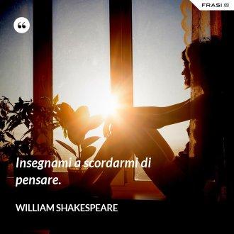 Insegnami a scordarmi di pensare. - William Shakespeare