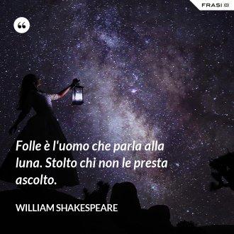 Folle è l'uomo che parla alla luna. Stolto chi non le presta ascolto.
