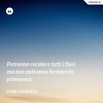 Potranno recidere tutti i fiori ma non potranno fermare la primavera. - Pablo Neruda