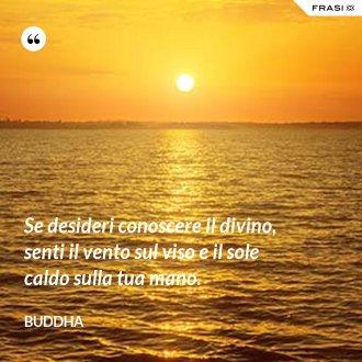 Se desideri conoscere il divino, senti il vento sul viso e il sole caldo sulla tua mano. - Buddha