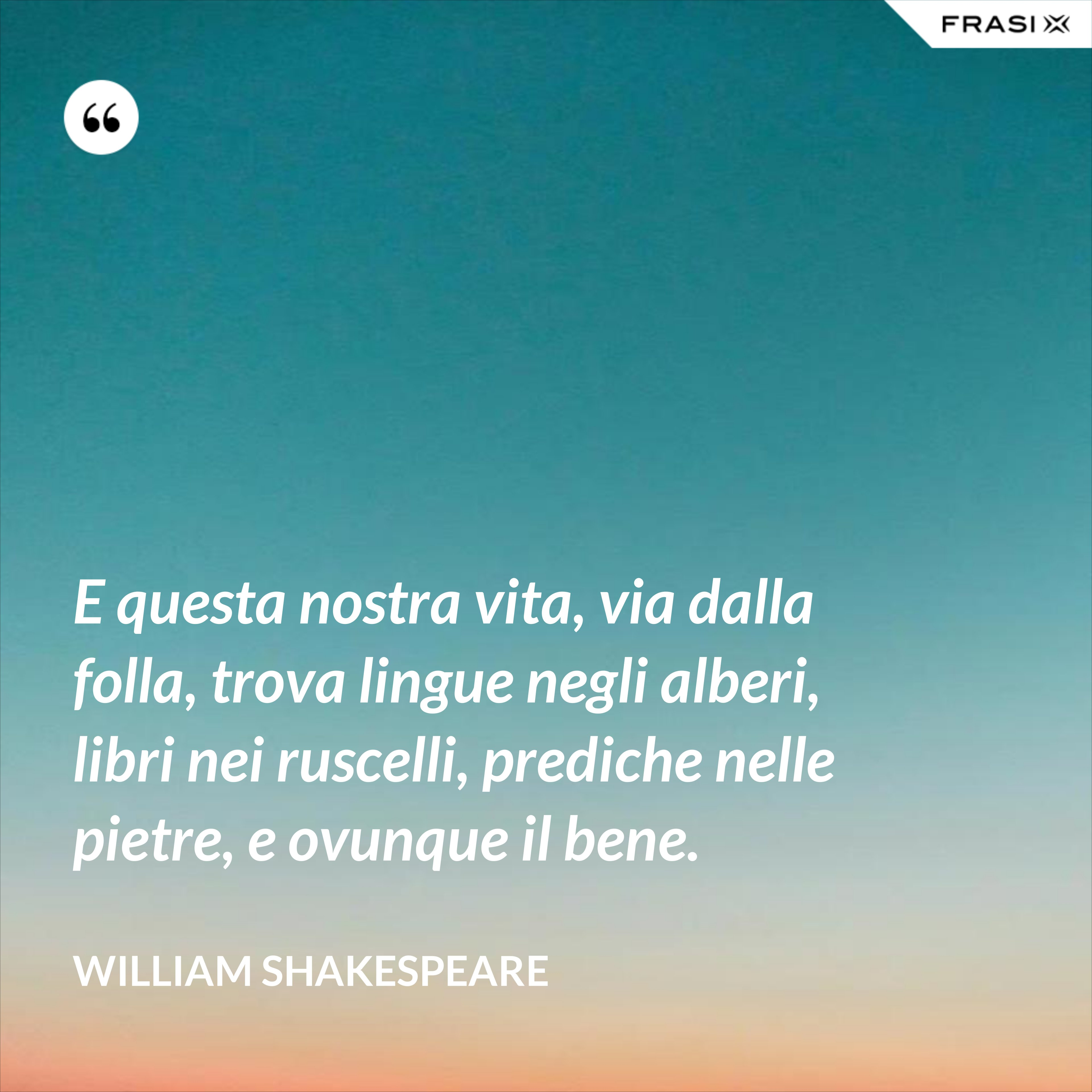 E questa nostra vita, via dalla folla, trova lingue negli alberi, libri nei ruscelli, prediche nelle pietre, e ovunque il bene. - William Shakespeare