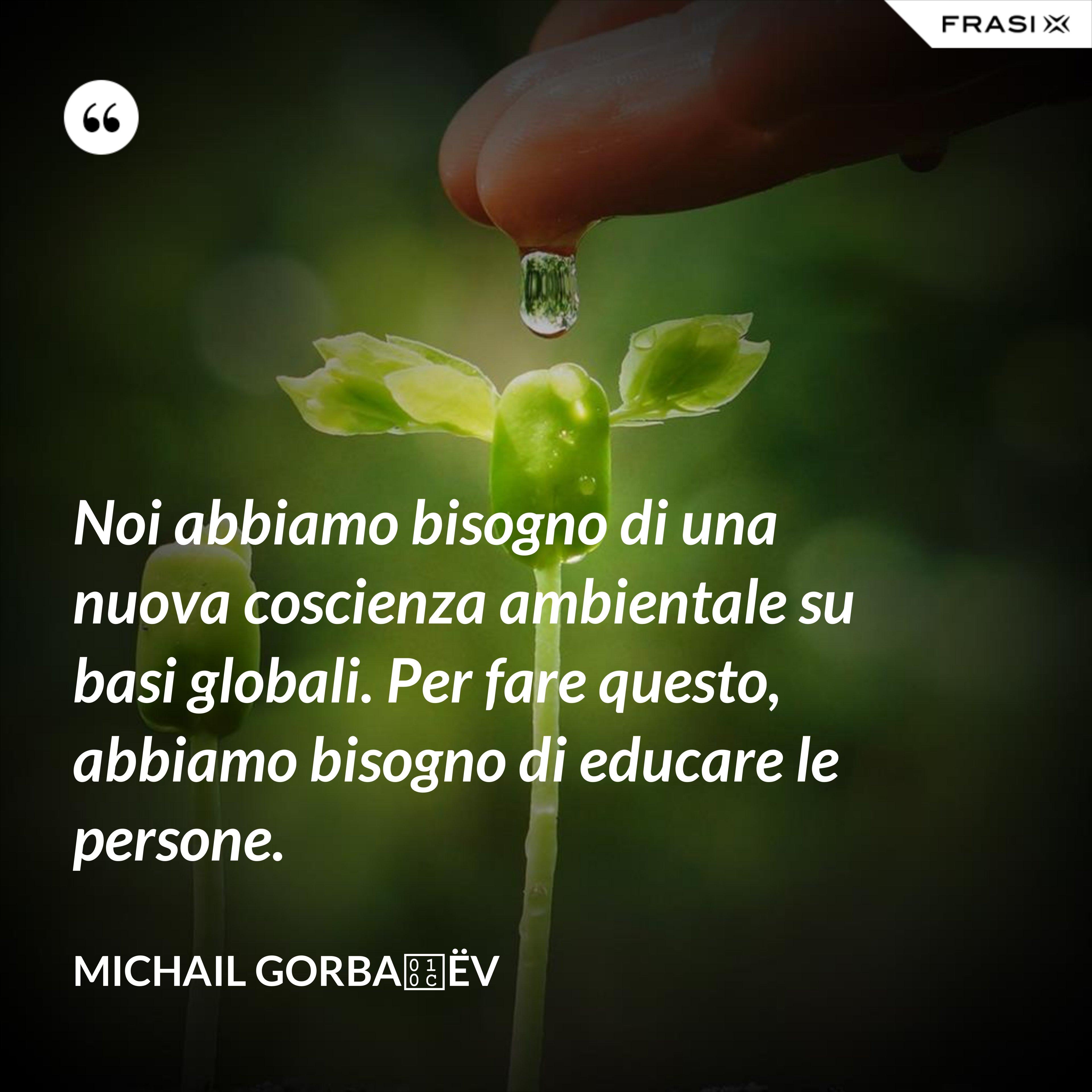 Noi abbiamo bisogno di una nuova coscienza ambientale su basi globali. Per fare questo, abbiamo bisogno di educare le persone. - Michail Gorbačëv