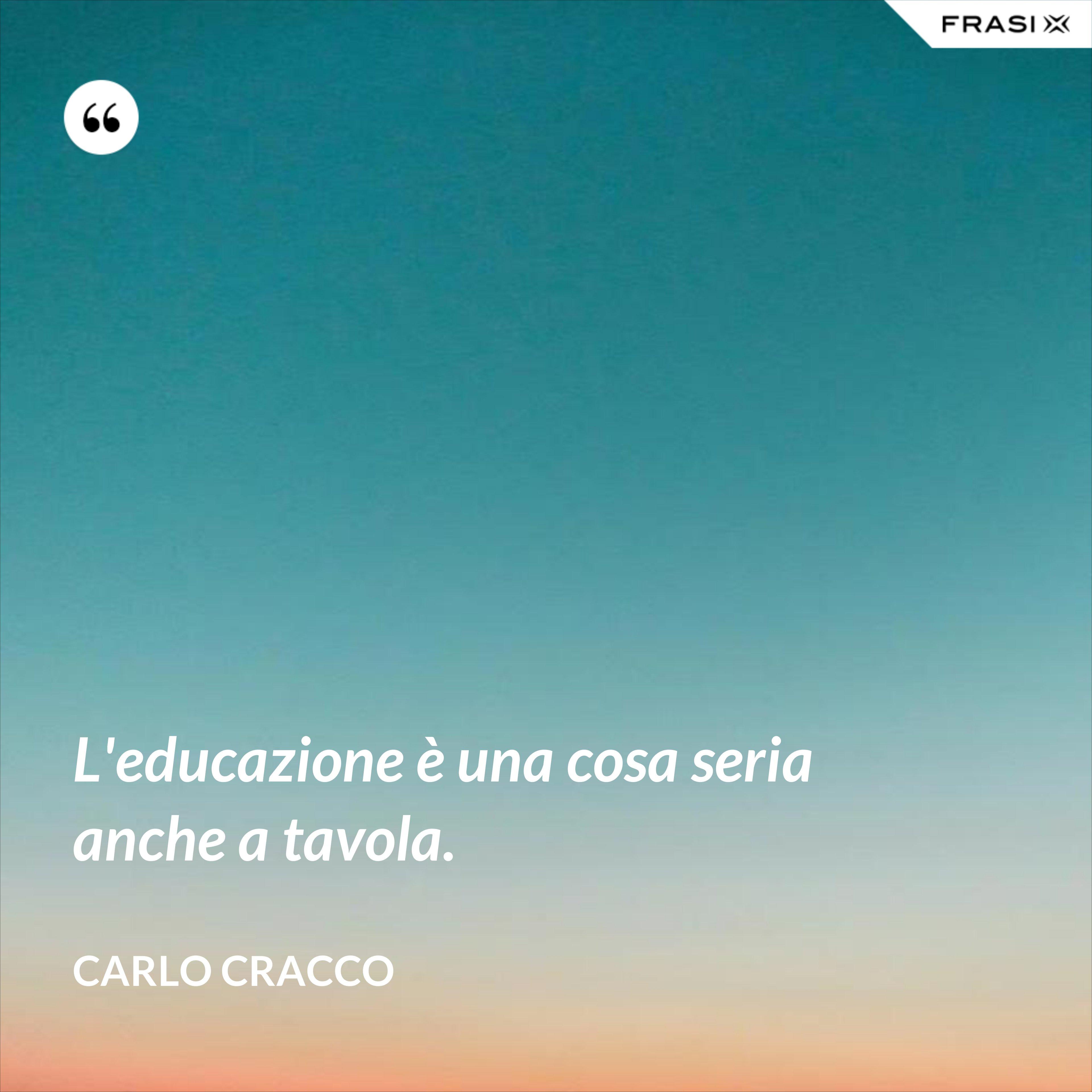 L'educazione è una cosa seria anche a tavola. - Carlo Cracco