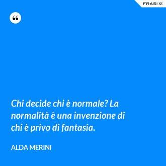 Chi decide chi è normale? La normalità è una invenzione di chi è privo di fantasia. - Alda Merini