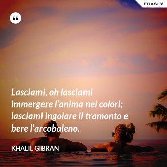 Lasciami, oh lasciami immergere l'anima nei colori; lasciami ingoiare il tramonto e bere l'arcobaleno. - Khalil Gibran