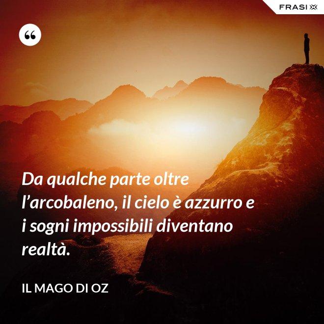 Da qualche parte oltre l'arcobaleno, il cielo è azzurro e i sogni impossibili diventano realtà. - Il mago di Oz