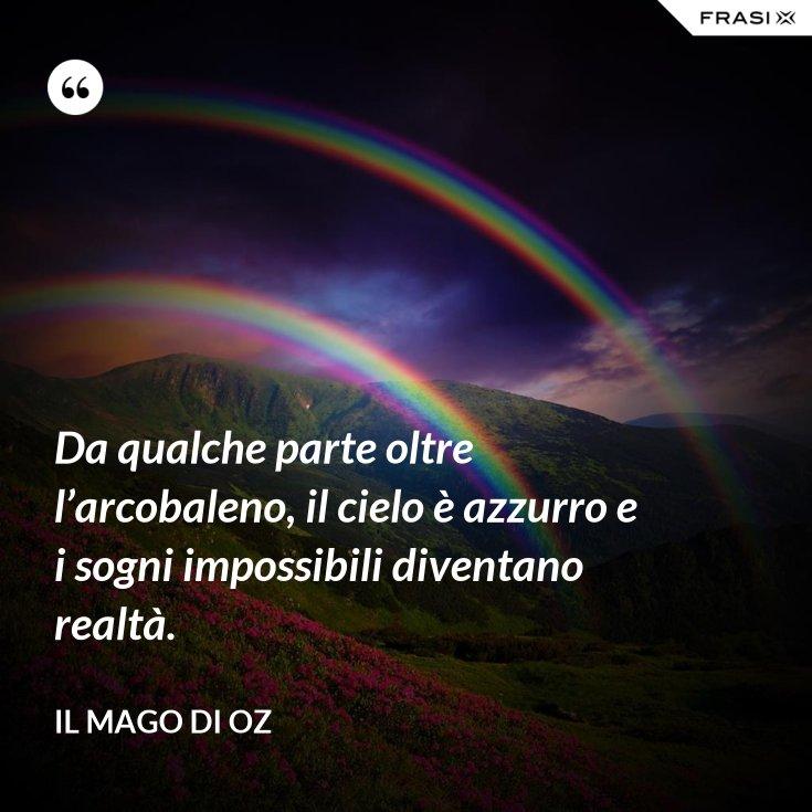 Da qualche parte oltre l'arcobaleno, il cielo è azzurro e i sogni impossibili diventano realtà.