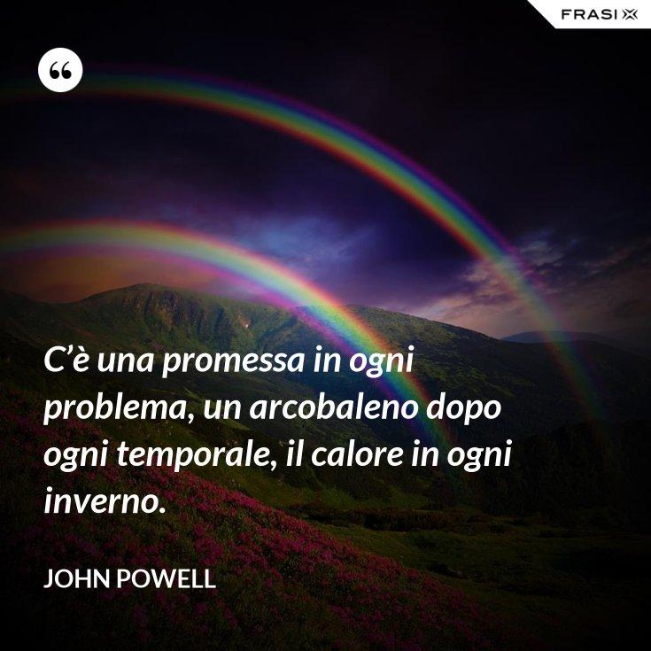 C'è una promessa in ogni problema, un arcobaleno dopo ogni temporale, il calore in ogni inverno.