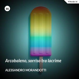 Arcobaleno, sorriso tra lacrime - Alessandro Morandotti