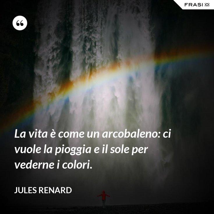La vita è come un arcobaleno: ci vuole la pioggia e il sole per vederne i colori.