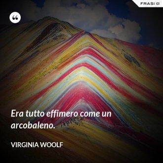 Era tutto effimero come un arcobaleno. - Virginia Woolf