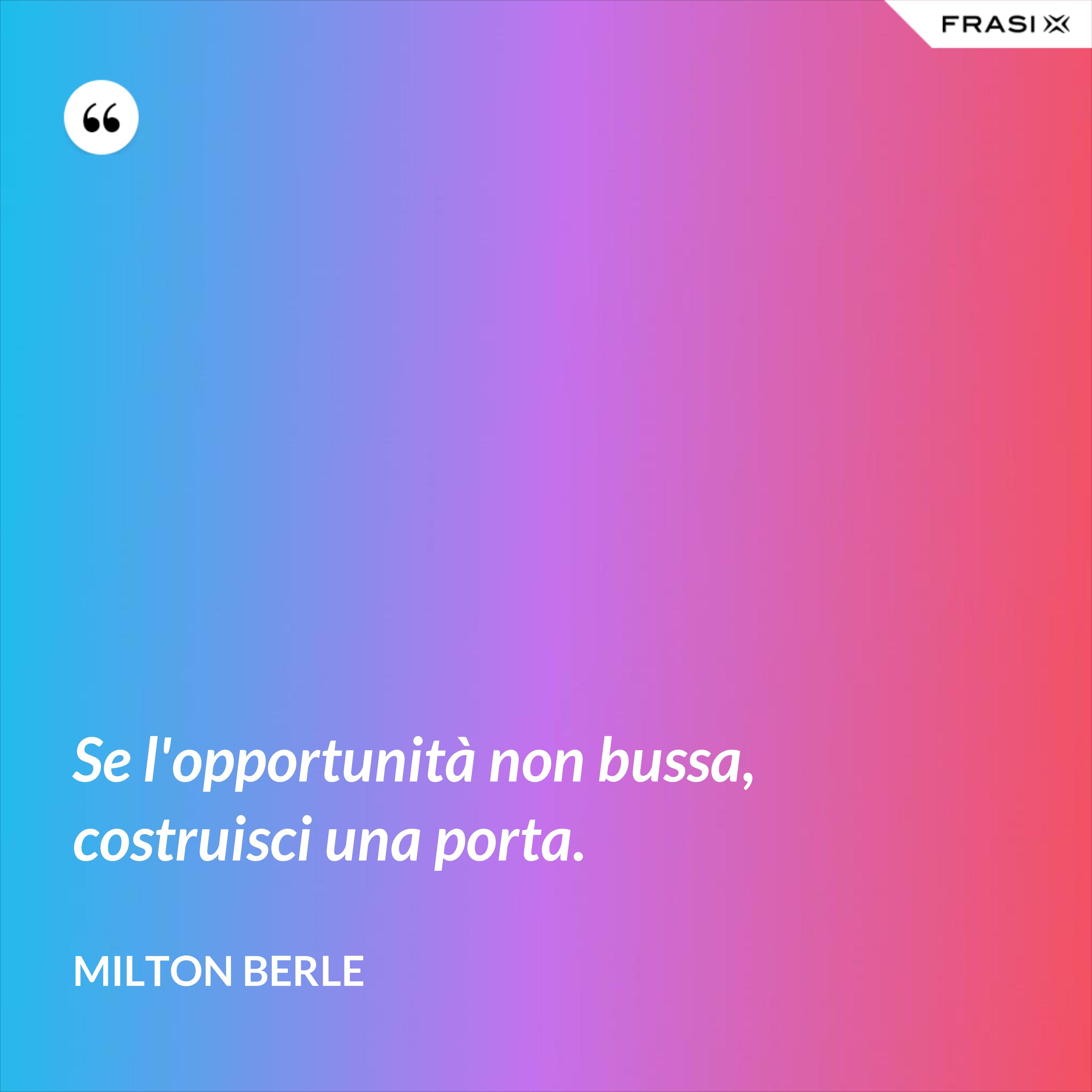 Se l'opportunità non bussa, costruisci una porta. - Milton Berle