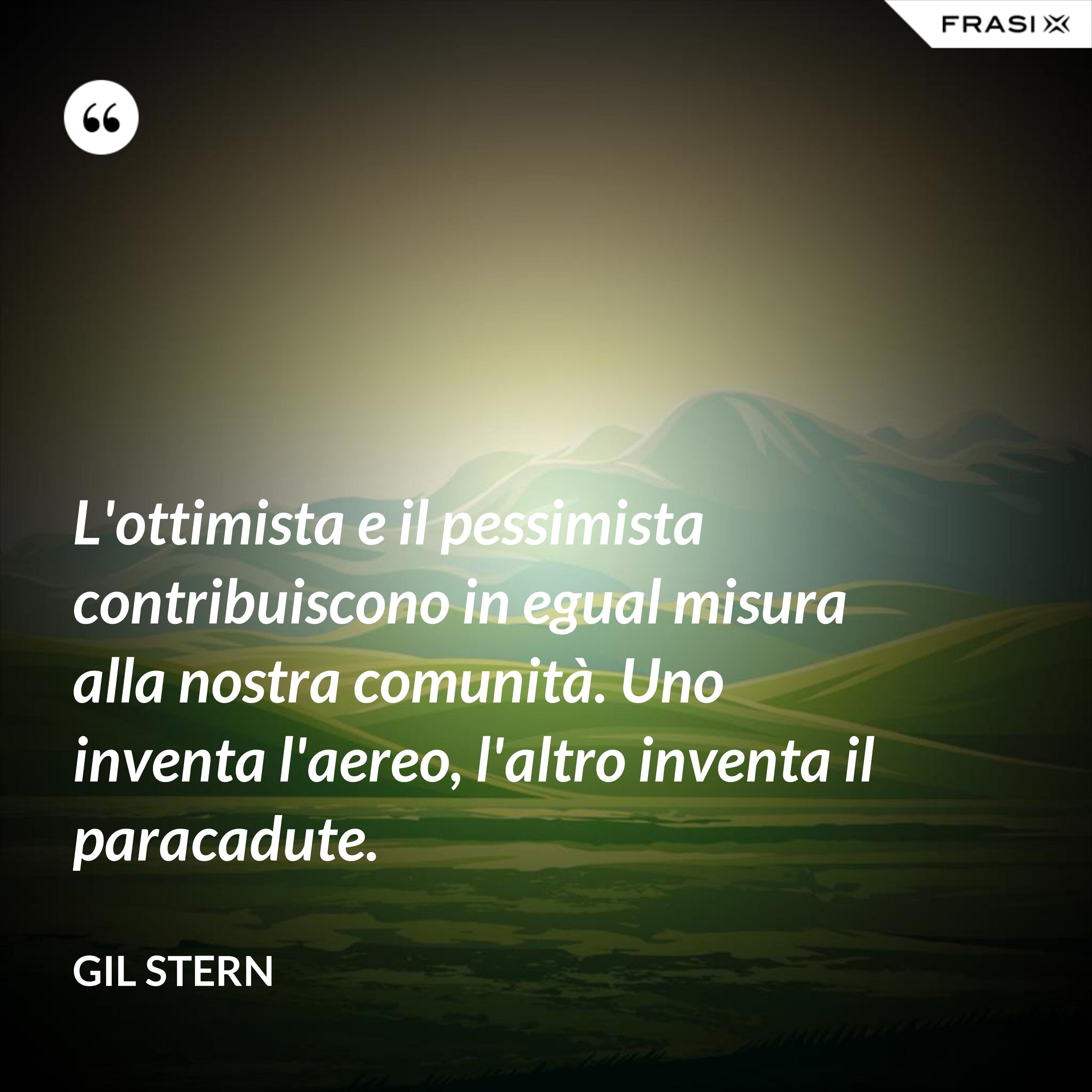L'ottimista e il pessimista contribuiscono in egual misura alla nostra comunità. Uno inventa l'aereo, l'altro inventa il paracadute. - Gil Stern