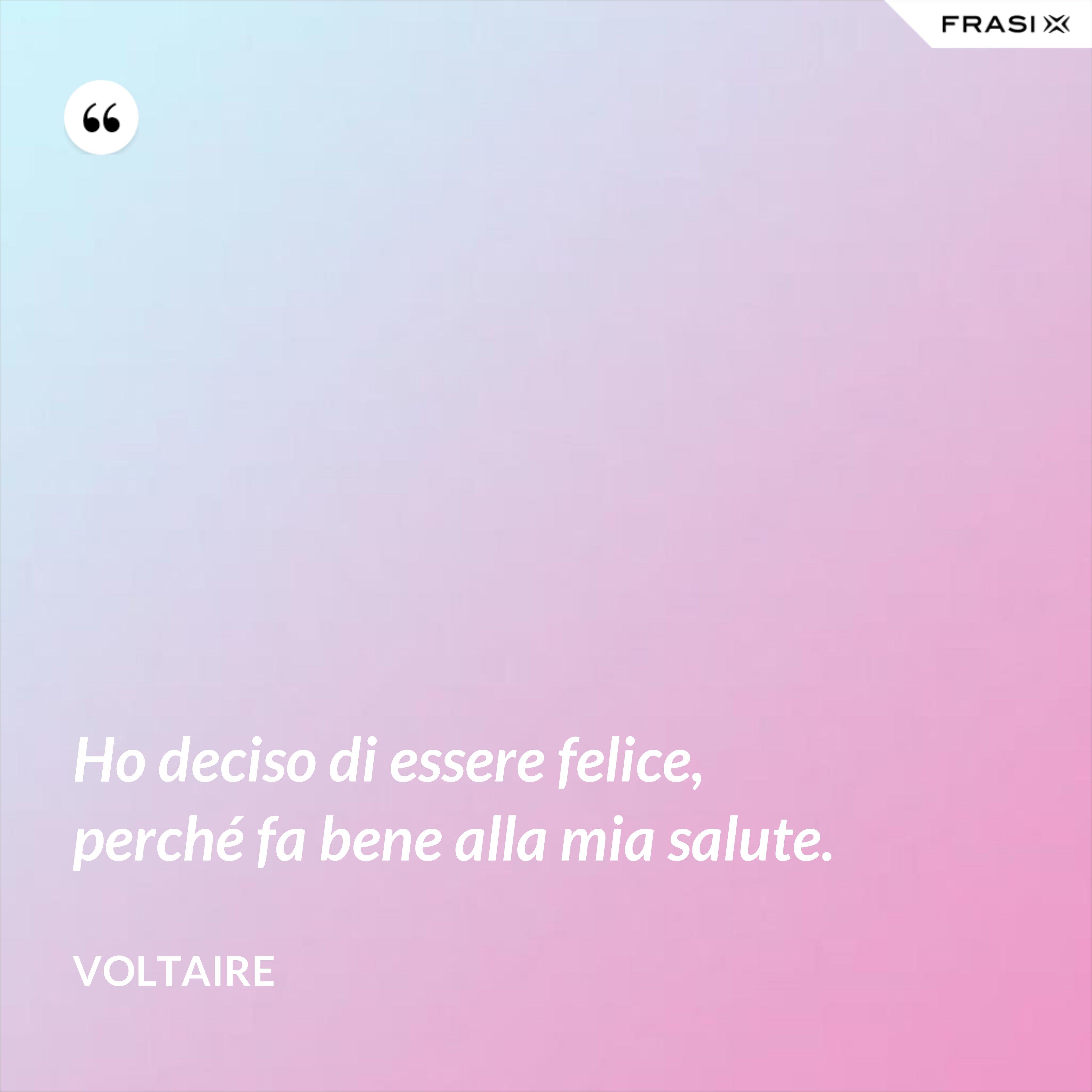 Ho deciso di essere felice, perché fa bene alla mia salute. - Voltaire