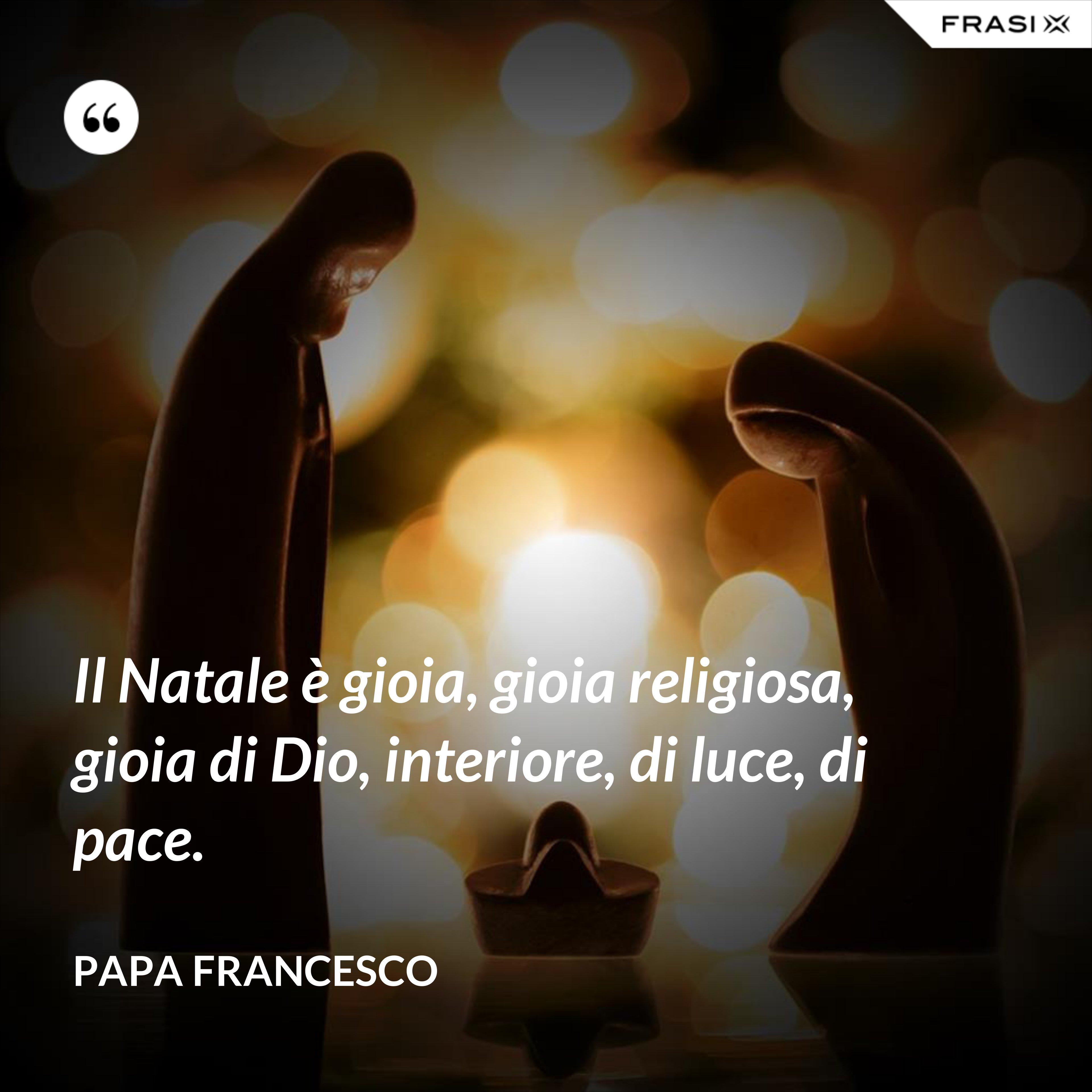 Il Natale è gioia, gioia religiosa, gioia di Dio, interiore, di luce, di pace. - Papa Francesco