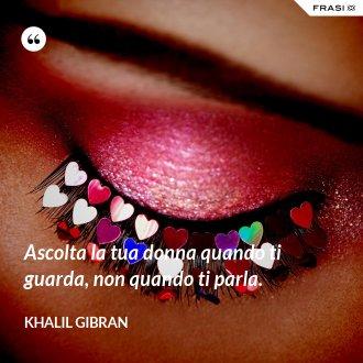 Ascolta la tua donna quando ti guarda, non quando ti parla. - Khalil Gibran