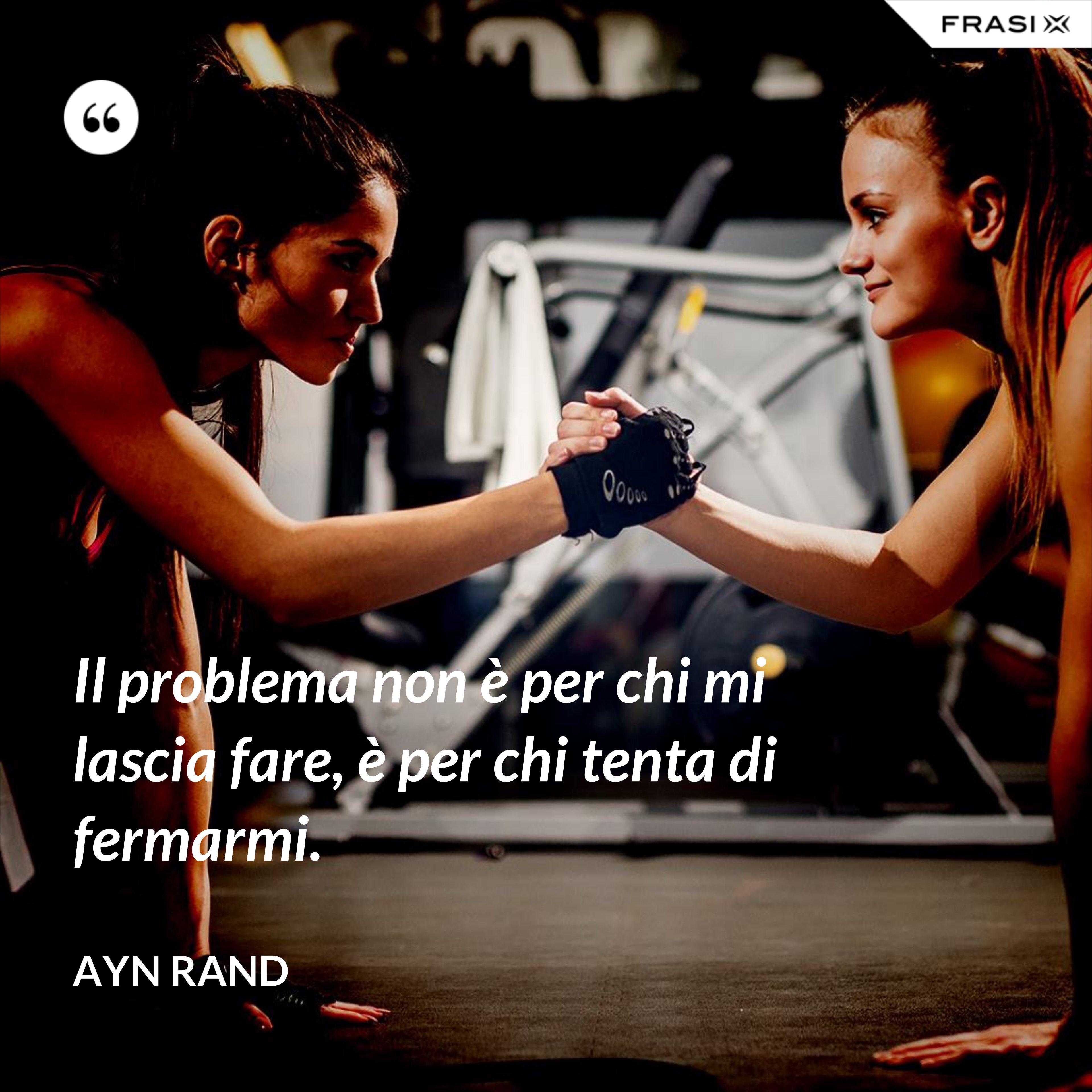 Il problema non è per chi mi lascia fare, è per chi tenta di fermarmi. - Ayn Rand