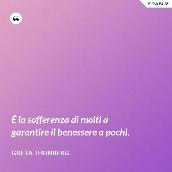 É la sofferenza di molti a garantire il benessere a pochi. - Greta Thunberg