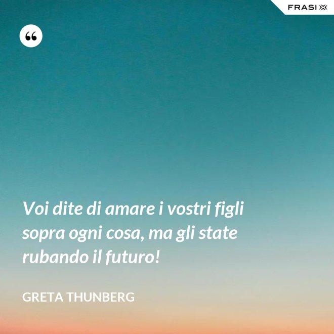 Voi dite di amare i vostri figli sopra ogni cosa, ma gli state rubando il futuro! - Greta Thunberg