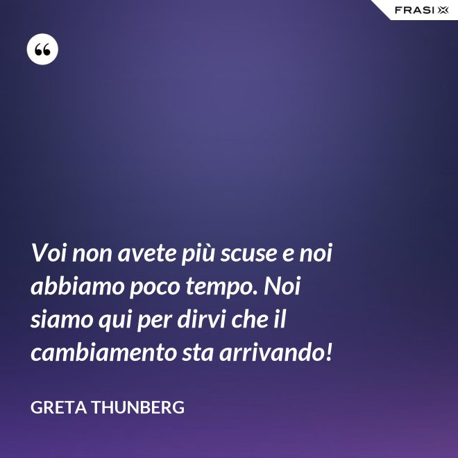 Voi non avete più scuse e noi abbiamo poco tempo. Noi siamo qui per dirvi che il cambiamento sta arrivando! - Greta Thunberg