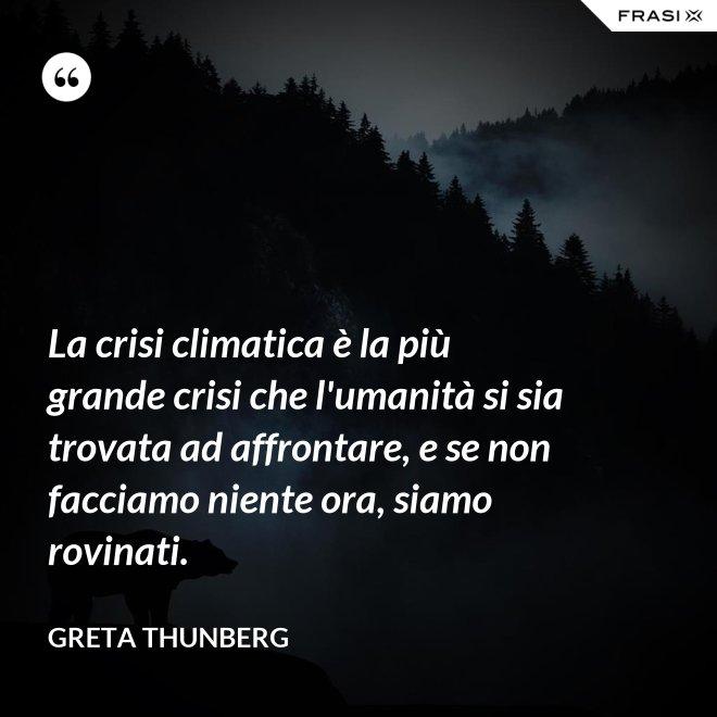 La crisi climatica è la più grande crisi che l'umanità si sia trovata ad affrontare, e se non facciamo niente ora, siamo rovinati. - Greta Thunberg