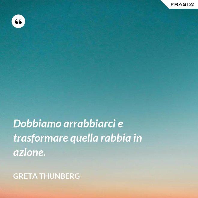 Dobbiamo arrabbiarci e trasformare quella rabbia in azione. - Greta Thunberg
