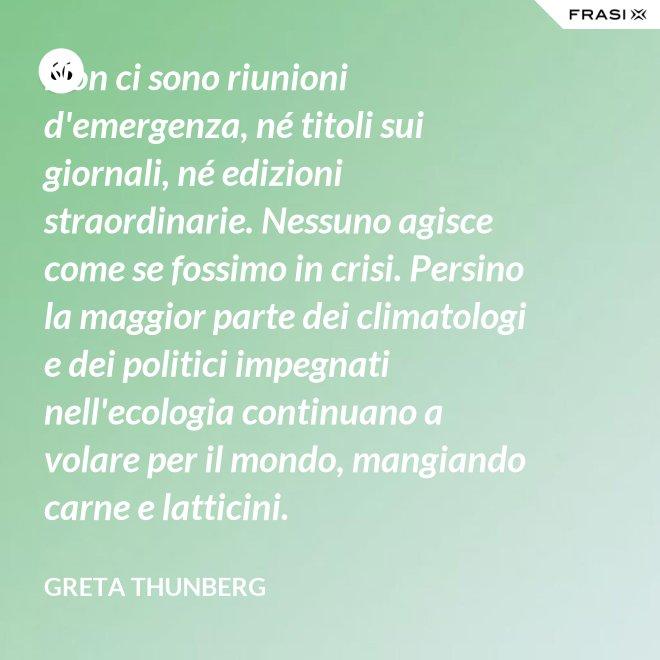 Non ci sono riunioni d'emergenza, né titoli sui giornali, né edizioni straordinarie. Nessuno agisce come se fossimo in crisi. Persino la maggior parte dei climatologi e dei politici impegnati nell'ecologia continuano a volare per il mondo, mangiando carne e latticini. - Greta Thunberg